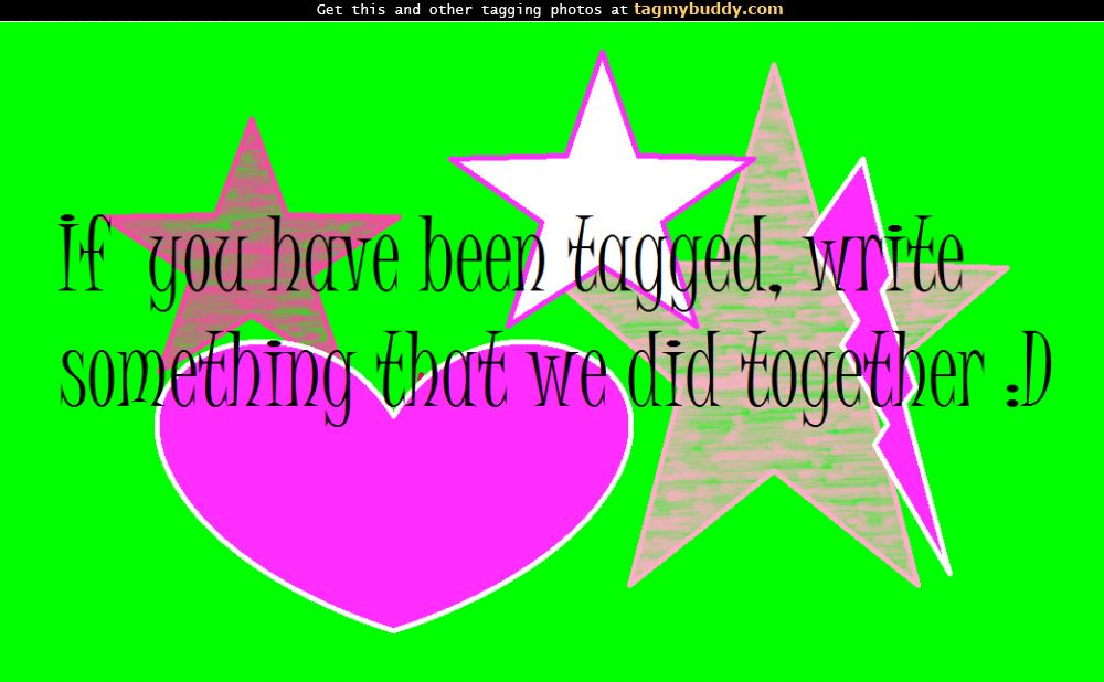TagMyBuddy-Image-5954-If-you-were-tagged-write-something-we-did-together_-_D